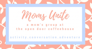 Moms Unite Morning Group @ The Open Door Coffeehouse